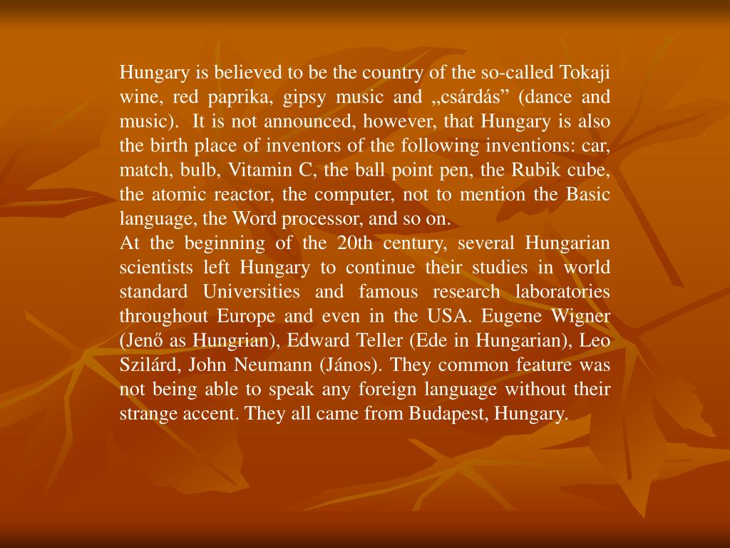 "Hungary is believed to be the country of the so-called Tokaji wine, red paprika, gipsy music and ""csárdás"" (dance and music).  It is not announced, however, that Hungary is also the birth place of inventors of the following inventions: car, match, bulb, Vitamin C, the ball point pen, the Rubik cube, the atomic reactor, the computer, not to mention the Basic language, the Word processor, and so on."