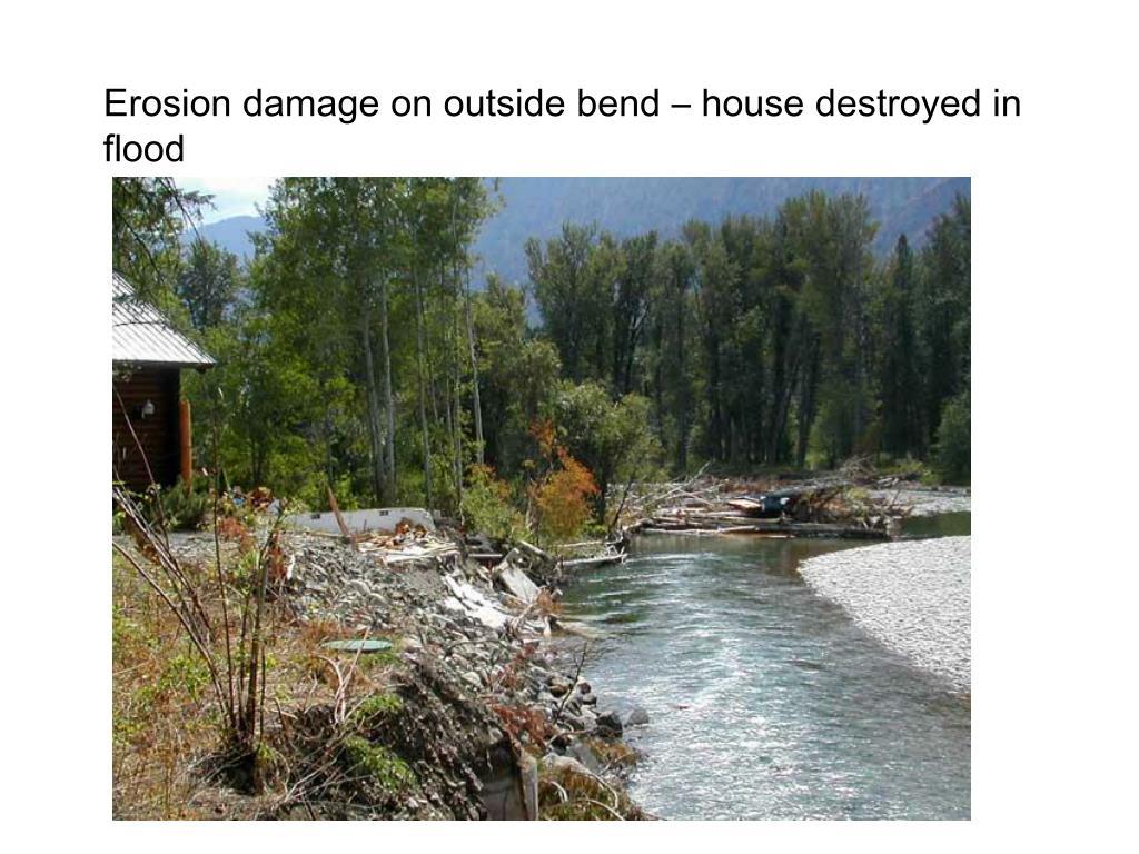 Erosion damage on outside bend – house destroyed in flood
