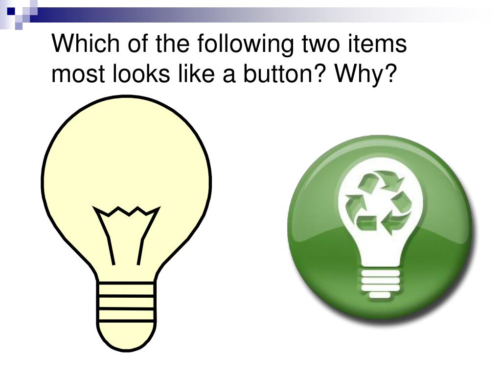 Which of the following two items most looks like a button? Why?