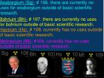 seaborgium sg 106 there are currently no uses for seaborgium outside of basic scientific research