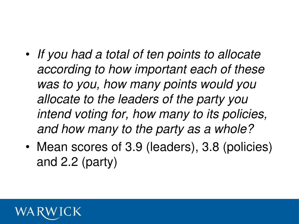 If you had a total of ten points to allocate according to how important each of these was to you, how many points would you allocate to the leaders of the party you intend voting for, how many to its policies, and how many to the party as a whole?