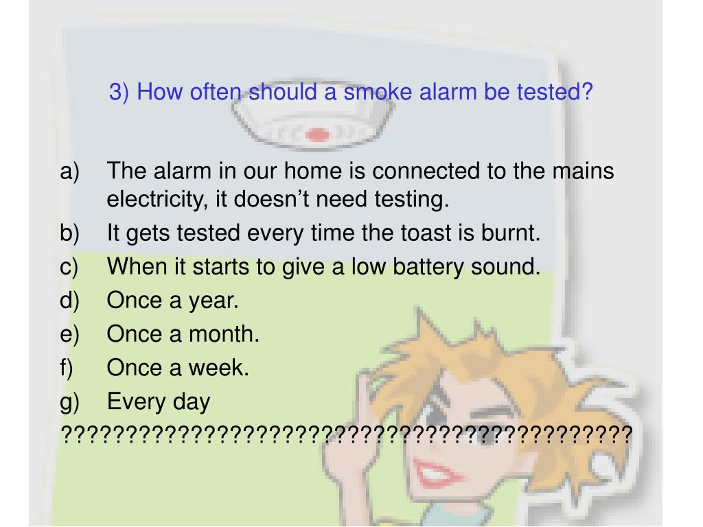 3) How often should a smoke alarm be tested?