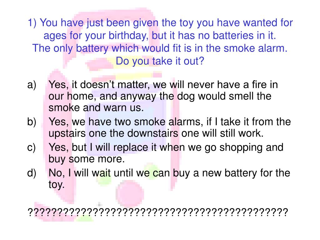 1) You have just been given the toy you have wanted for ages for your birthday, but it has no batteries in it.