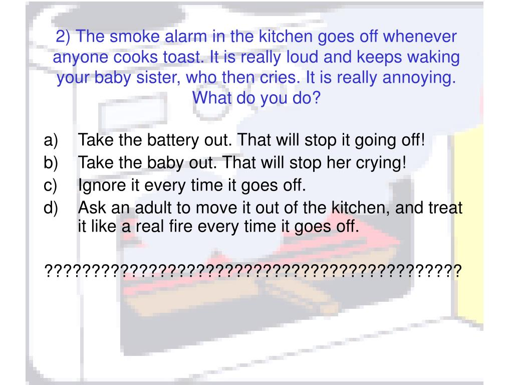 2) The smoke alarm in the kitchen goes off whenever anyone cooks toast. It is really loud and keeps waking your baby sister, who then cries. It is really annoying. What do you do?