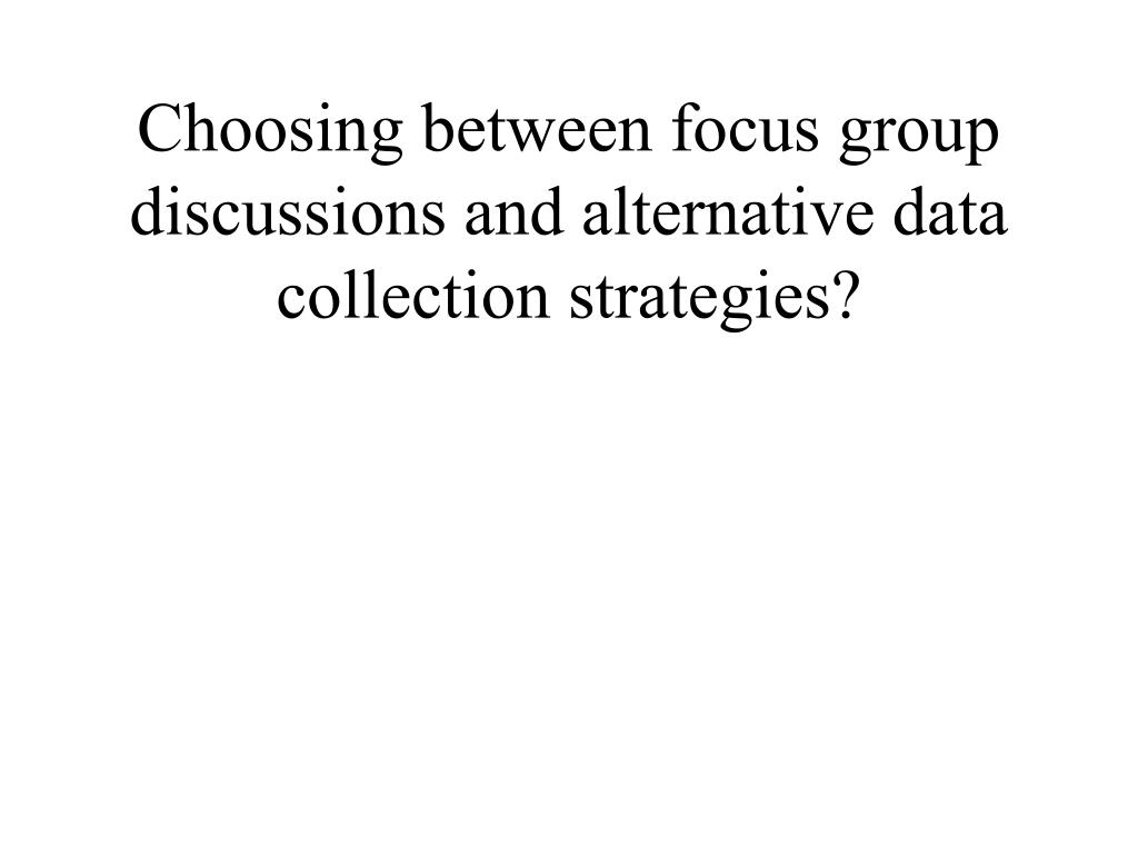 Choosing between focus group discussions and alternative data collection strategies?