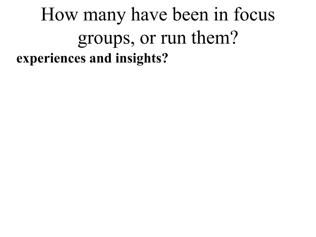 How many have been in focus groups, or run them?