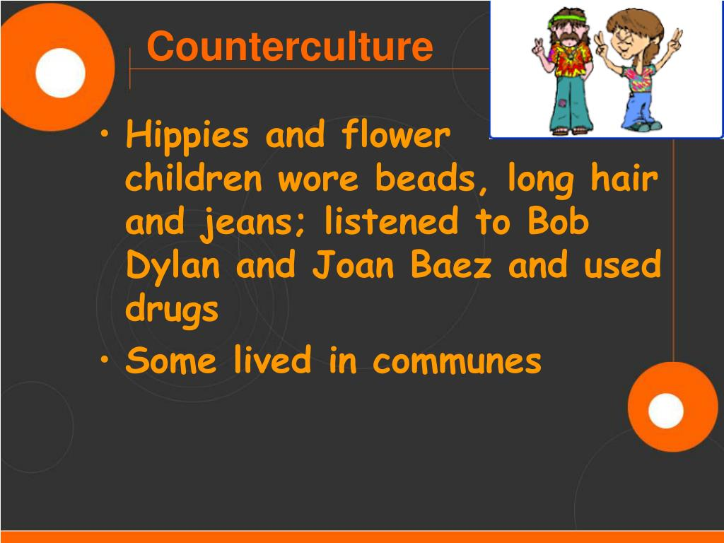 Hippies and flower      children wore beads, long hair and jeans; listened to Bob Dylan and Joan Baez and used drugs
