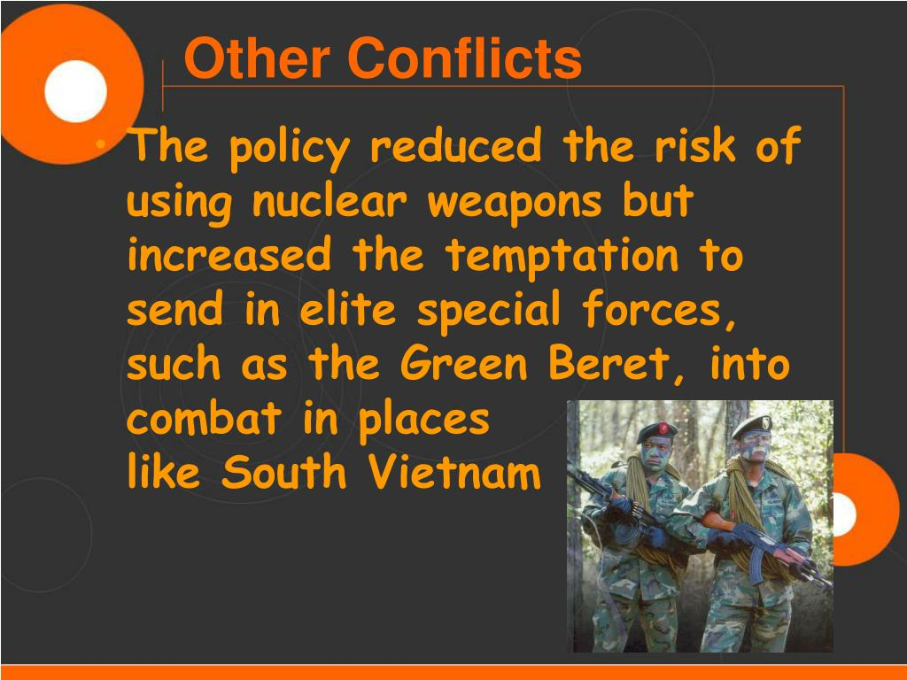 The policy reduced the risk of using nuclear weapons but increased the temptation to send in elite special forces, such as the Green Beret, into combat in places              like South Vietnam