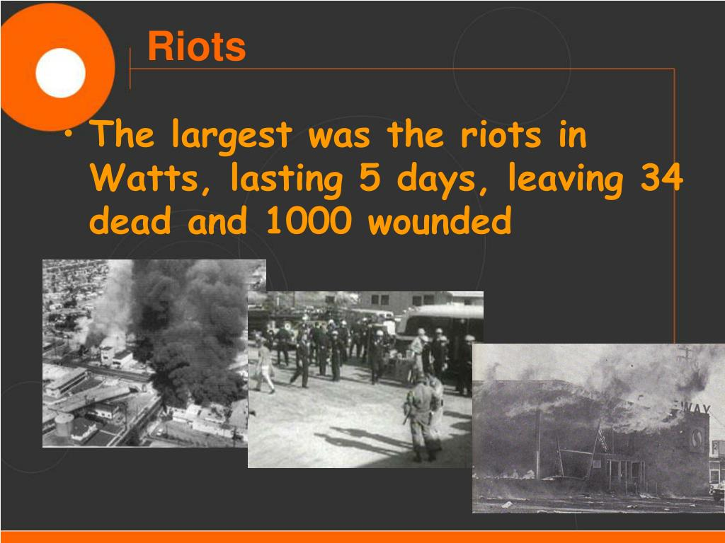 The largest was the riots in Watts, lasting 5 days, leaving 34 dead and 1000 wounded
