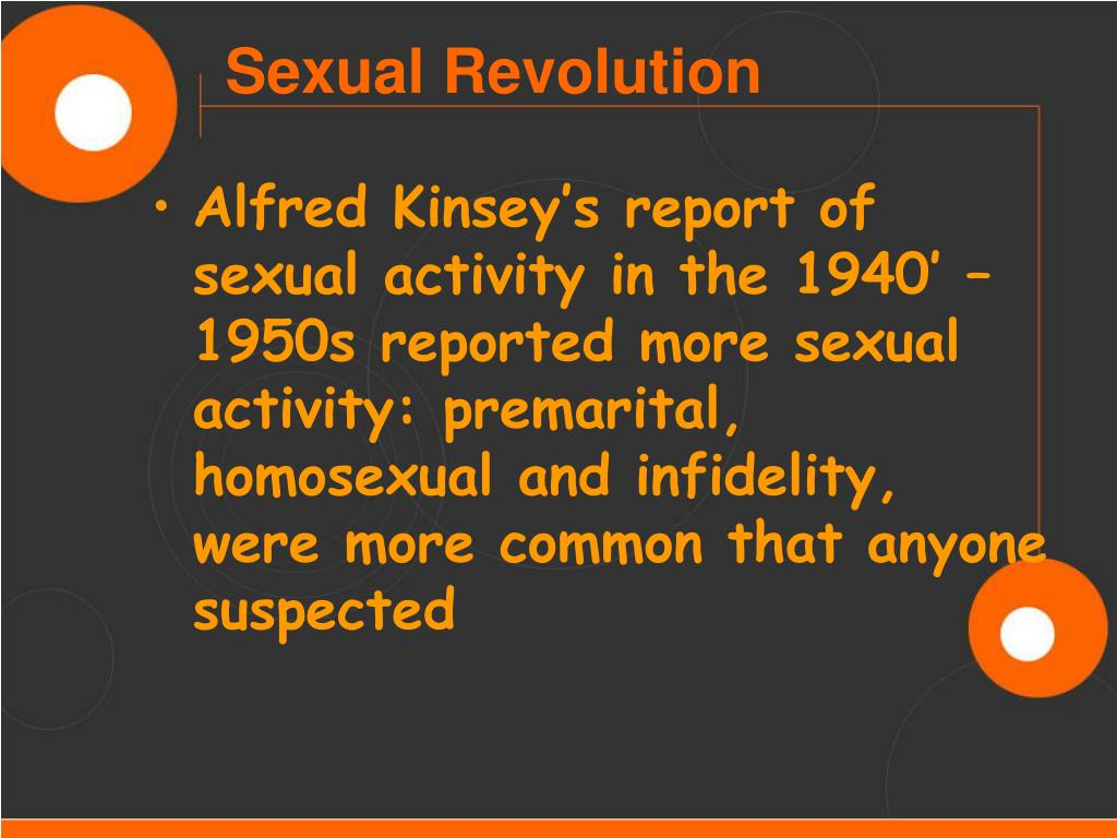 Alfred Kinsey's report of sexual activity in the 1940' – 1950s reported more sexual activity: premarital, homosexual and infidelity, were more common that anyone suspected