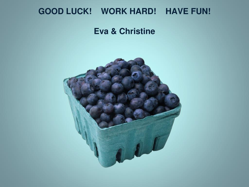 GOOD LUCK!    WORK HARD!    HAVE FUN!