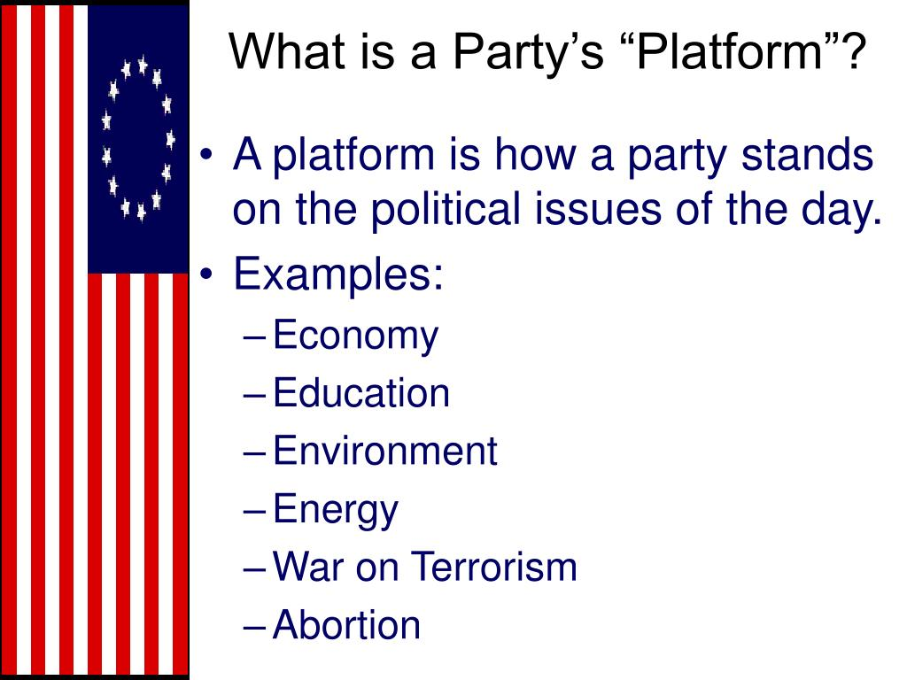 A platform is how a party stands on the political issues of the day.
