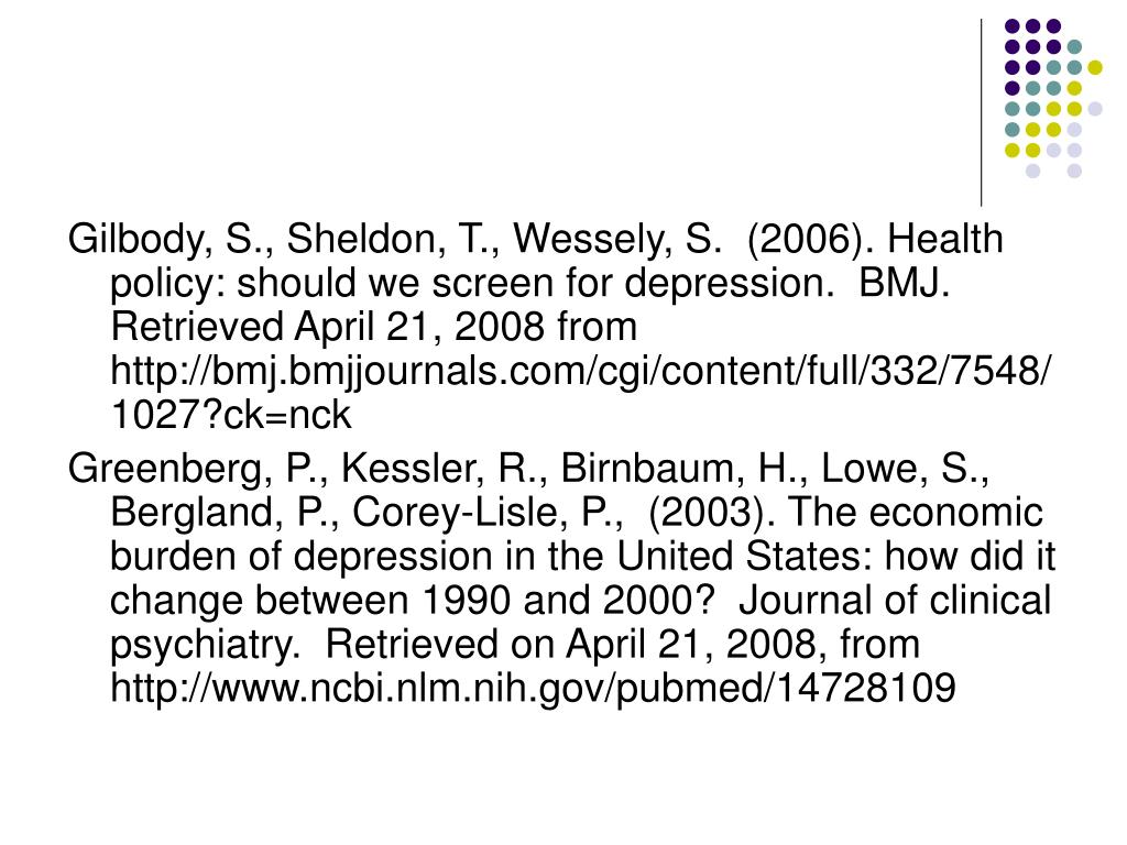 Gilbody, S., Sheldon, T., Wessely, S.  (2006). Health policy: should we screen for depression.  BMJ.  Retrieved April 21, 2008 from  http://bmj.bmjjournals.com/cgi/content/full/332/7548/1027?ck=nck