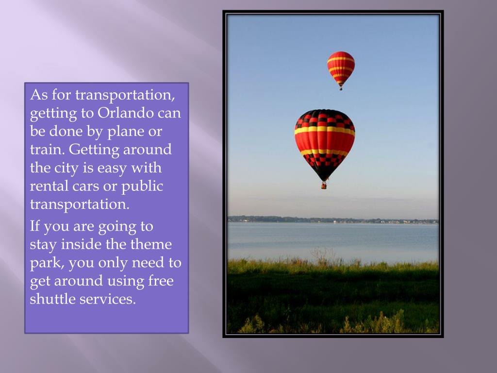 As for transportation, getting to Orlando can be done by plane or train. Getting around the city is easy with rental cars or public transportation.