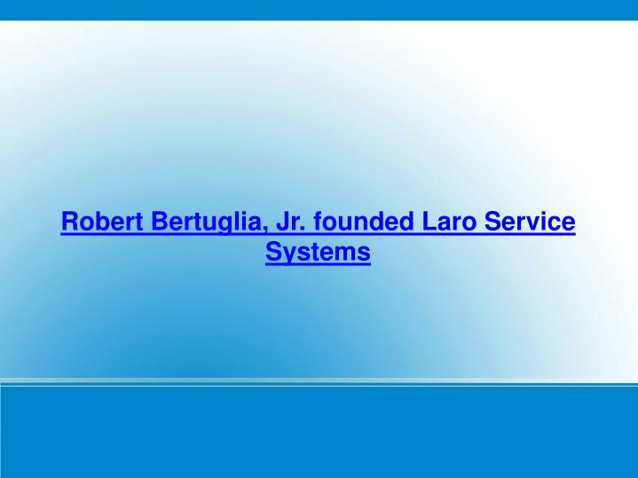 Robert Bertuglia, Jr. founded Laro Service Systems