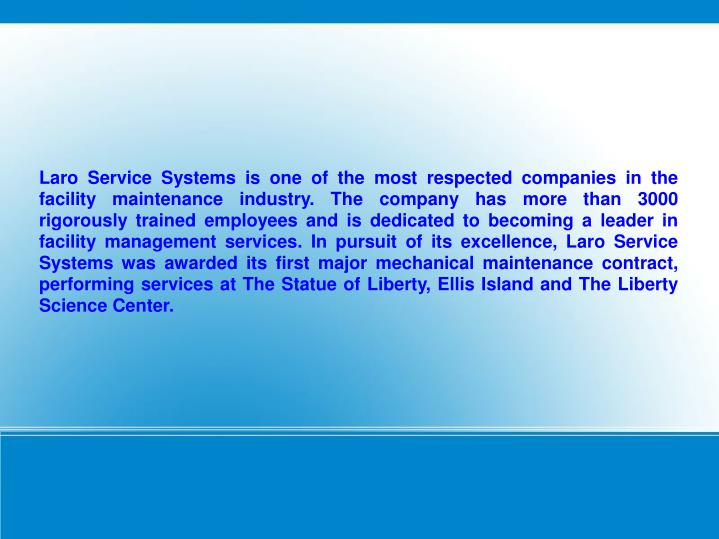 Laro Service Systems is one of the most respected companies in the facility maintenance industry. The company has more than 3000 rigorously trained employees and is dedicated to becoming a leader in facility management services. In pursuit of its excellence, Laro Service Systems was awarded its first major mechanical maintenance contract, performing services at The Statue of Liberty, Ellis Island and The Liberty Science Center.