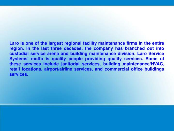 Laro is one of the largest regional facility maintenance firms in the entire region. In the last three decades, the company has branched out into custodial service arena and building maintenance division. Laro Service Systems' motto is quality people providing quality services. Some of these services include janitorial services, building maintenance/HVAC, retail locations, airport/airline services, and commercial office buildings services.