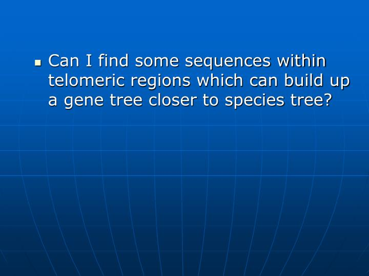 Can I find some sequences within telomeric regions which can build up a gene tree closer to species tree?