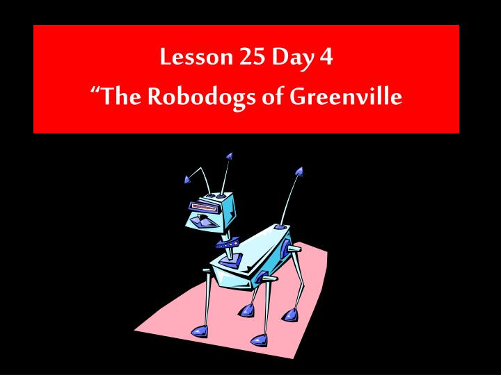 Lesson 25 day 4 the robodogs of greenville