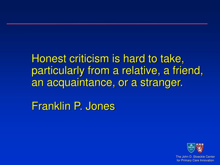 Honest criticism is hard to take, particularly from a relative, a friend, an acquaintance, or a stranger.