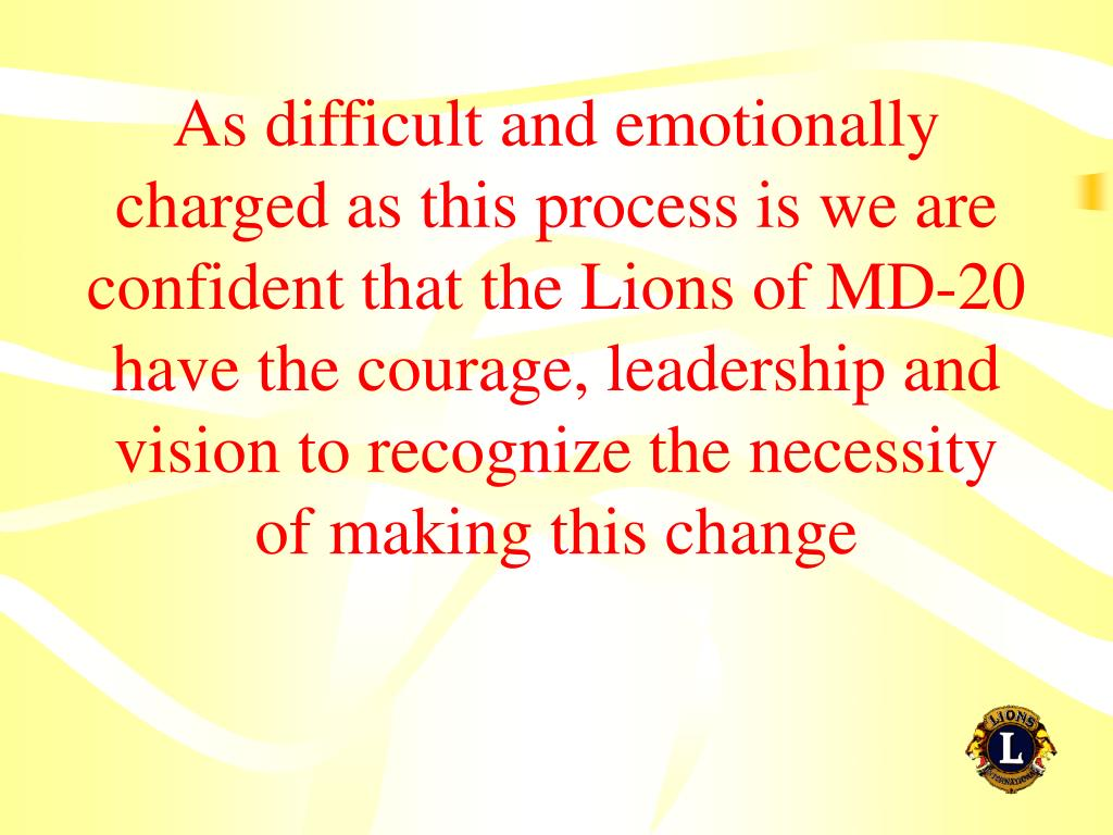 As difficult and emotionally charged as this process is we are confident that the Lions of MD-20 have the courage, leadership and vision to recognize the necessity of making this change