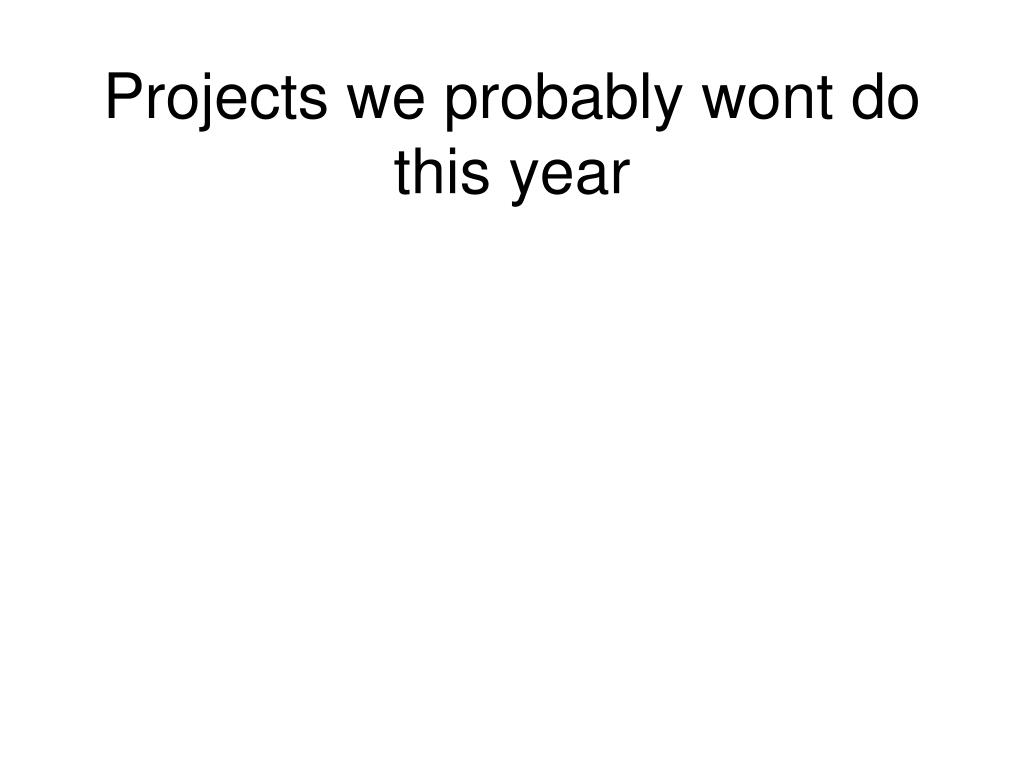 Projects we probably wont do this year