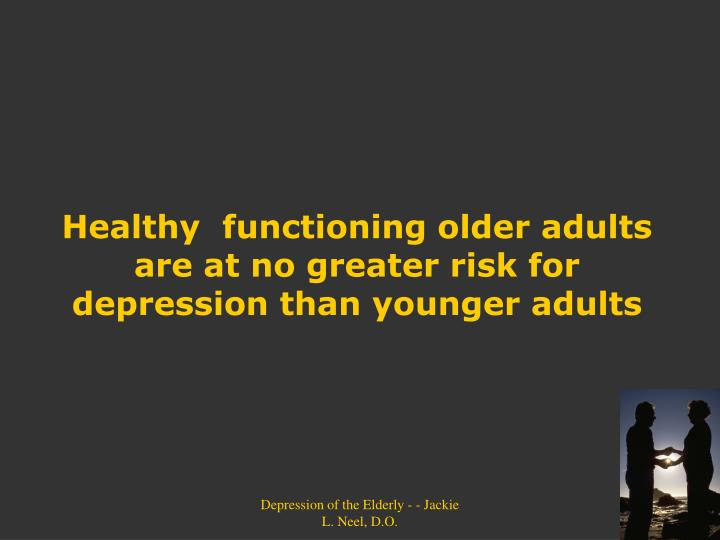 Healthy  functioning older adults are at no greater risk for depression than younger adults