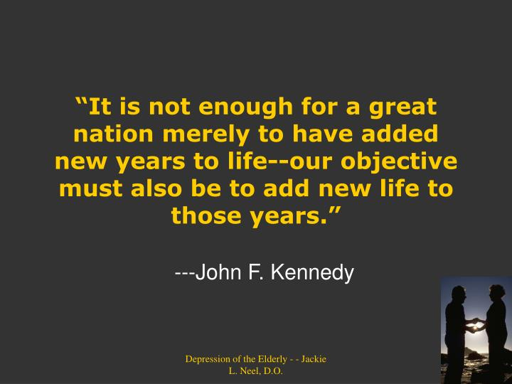 """It is not enough for a great nation merely to have added new years to life--our objective must al..."