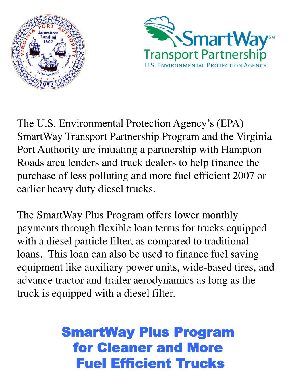 The U.S. Environmental Protection Agency's (EPA) SmartWay Transport Partnership Program and the Virginia Port Authority are initiating a partnership with Hampton Roads area lenders and truck dealers to help finance the purchase of less polluting and more fuel efficient 2007 or earlier heavy duty diesel trucks.