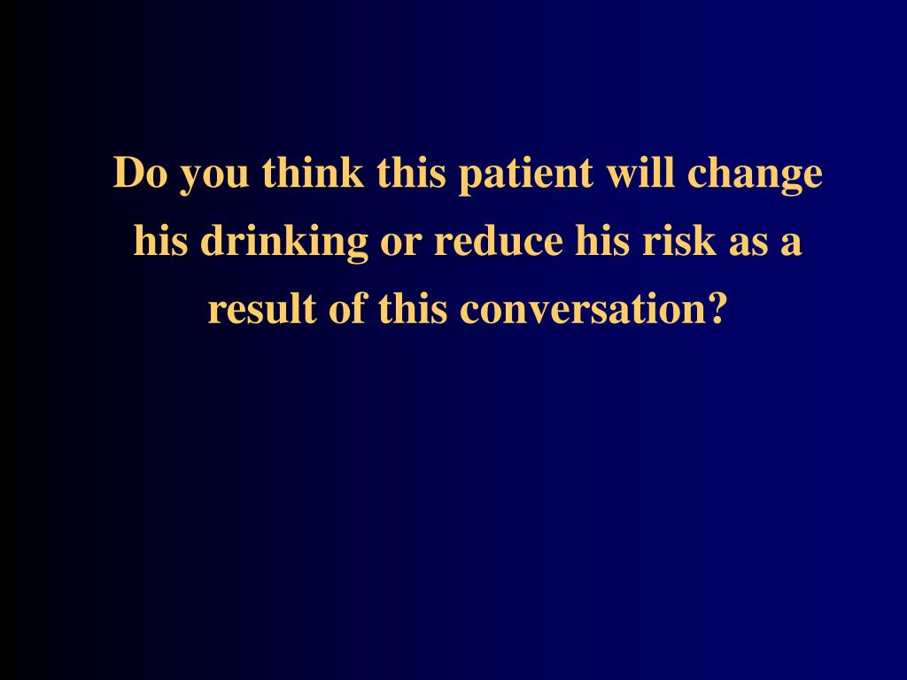 Do you think this patient will change his drinking or reduce his risk as a result of this conversation?