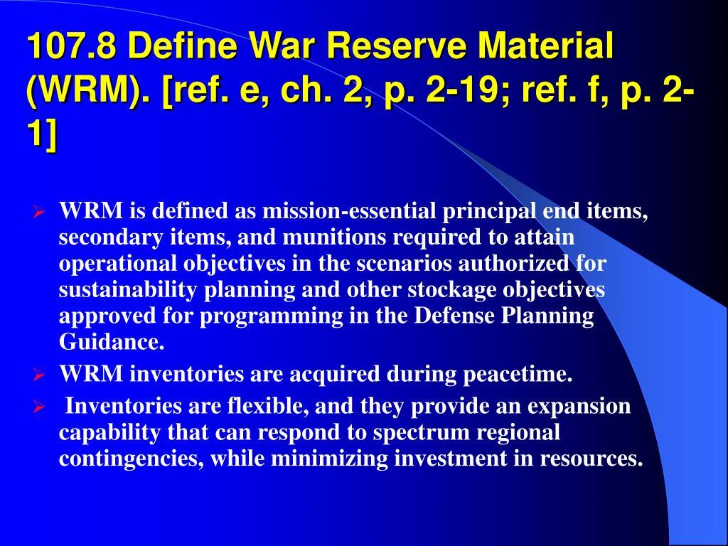 107.8 Define War Reserve Material (WRM). [ref. e, ch. 2, p. 2-19; ref. f, p. 2-1]