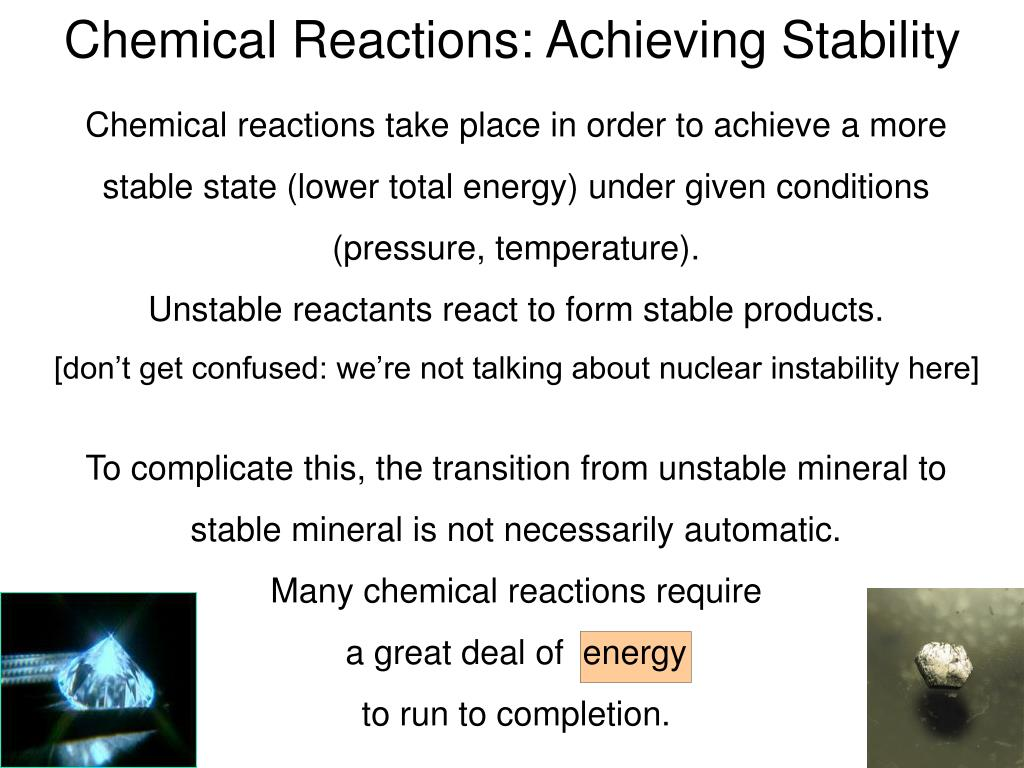 Chemical reactions take place in order to achieve a more stable state (lower total energy) under given conditions (pressure, temperature).