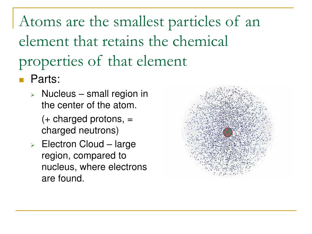 Atoms are the smallest particles of an element that retains the chemical properties of that element