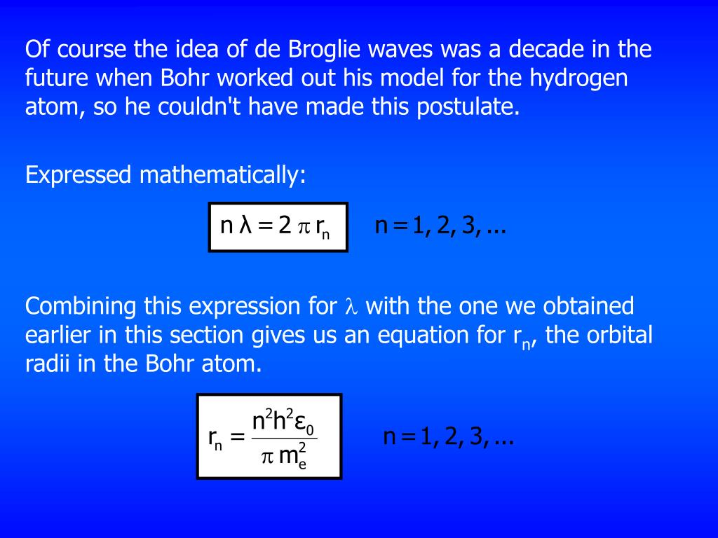 Of course the idea of de Broglie waves was a decade in the future when Bohr worked out his model for the hydrogen atom, so he couldn't have made this postulate.