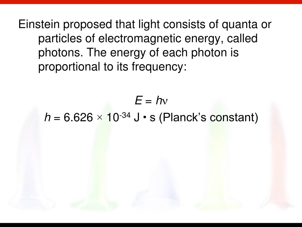 Einstein proposed that light consists of quanta or particles of electromagnetic energy, called photons. The energy of each photon is proportional to its frequency:
