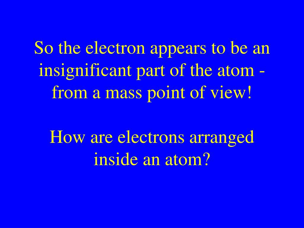 So the electron appears to be an insignificant part of the atom - from a mass point of view!