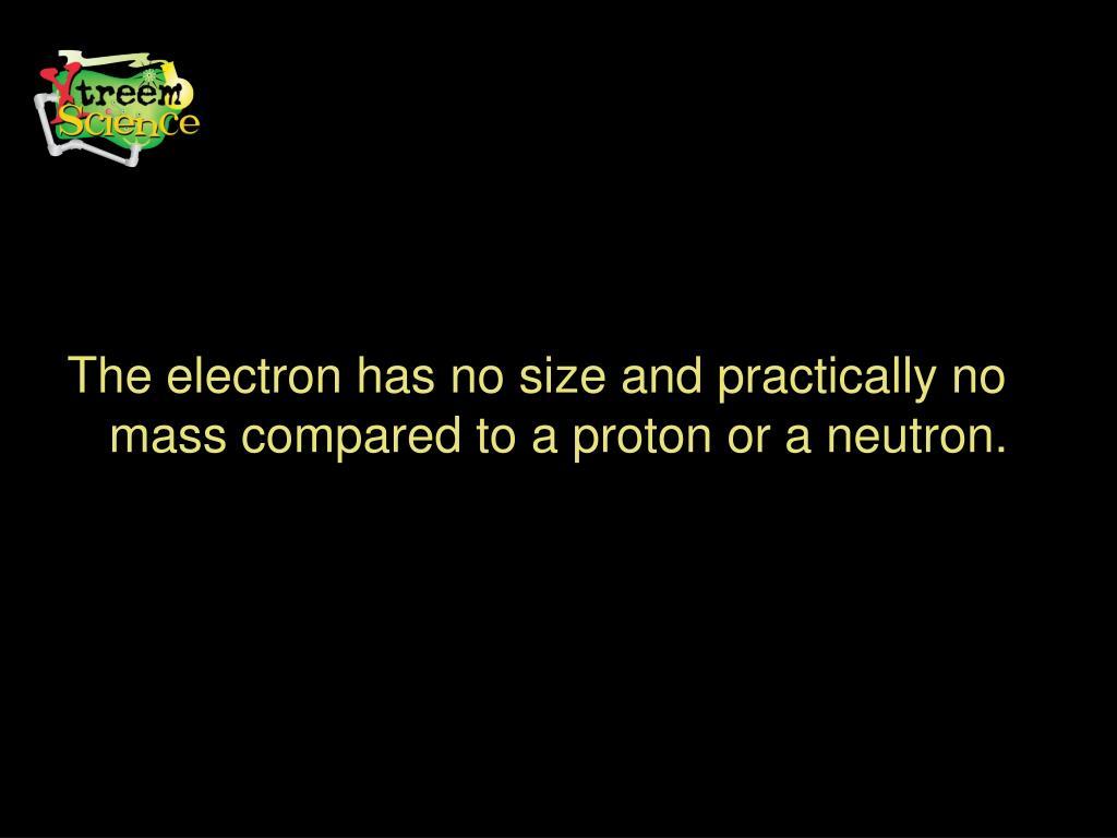 The electron has no size and practically no mass compared to a proton or a neutron.