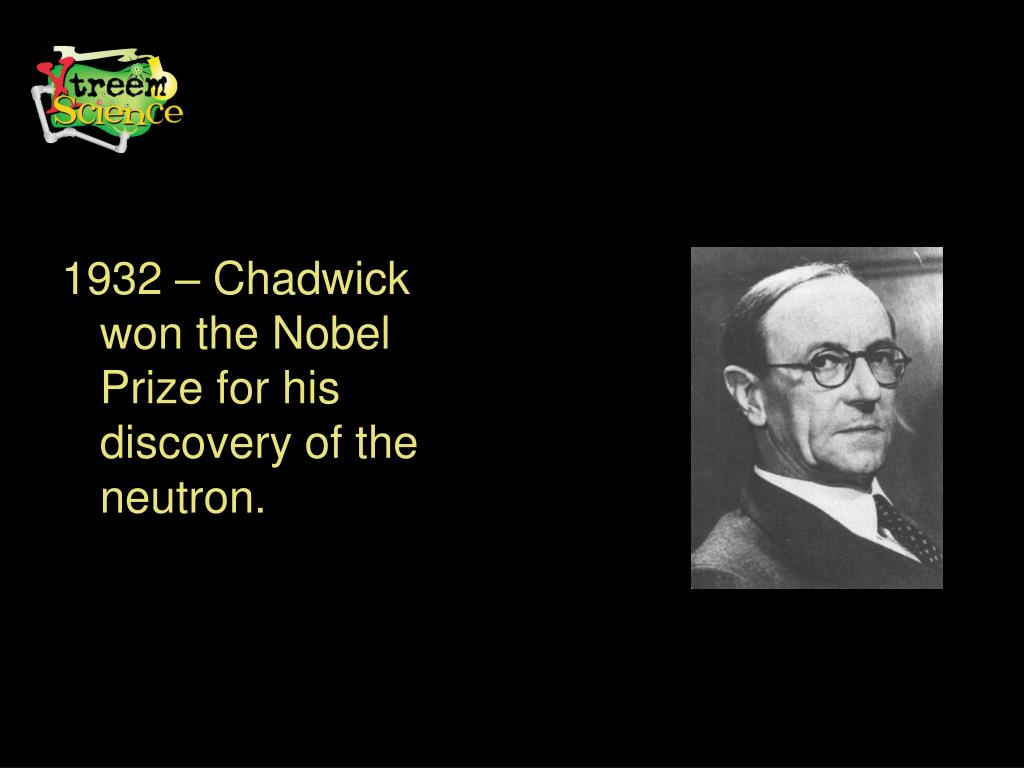 1932 – Chadwick won the Nobel Prize for his discovery of the neutron.
