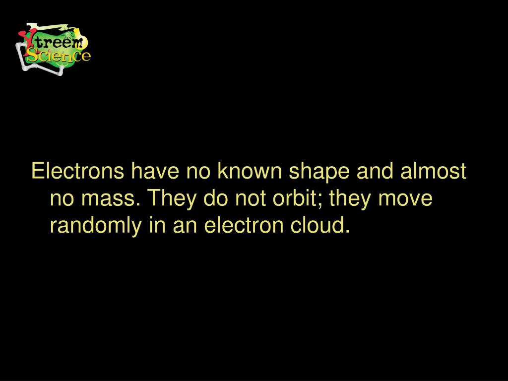 Electrons have no known shape and almost no mass. They do not orbit; they move randomly in an electron cloud.