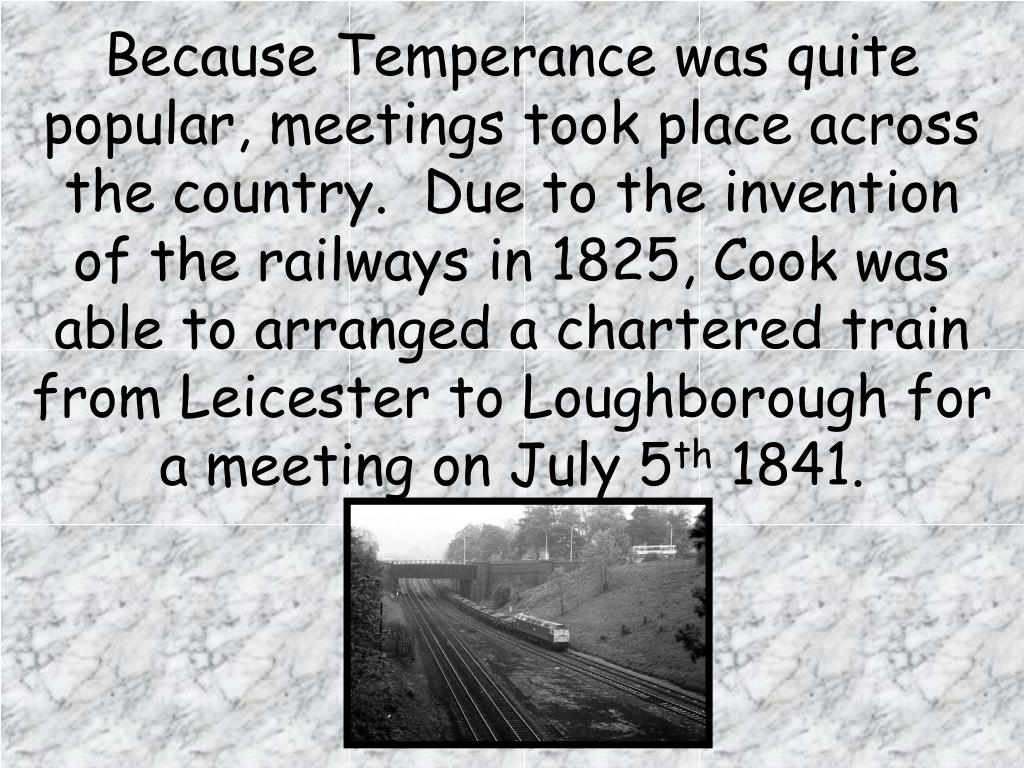Because Temperance was quite popular, meetings took place across the country.  Due to the invention of the railways in 1825, Cook was able to arranged a chartered train from Leicester to Loughborough for a meeting on July 5