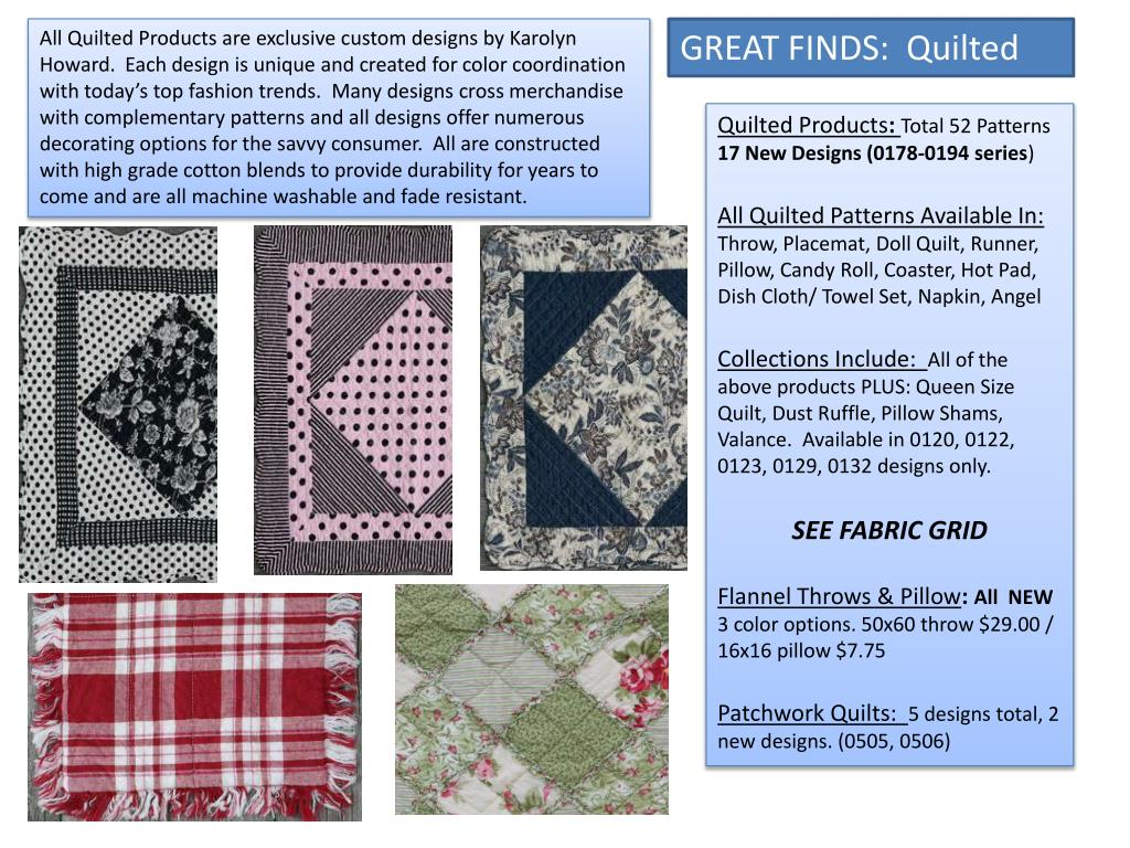 All Quilted Products are exclusive custom designs by Karolyn Howard.  Each design is unique and created for color coordination with today's top fashion trends.  Many designs cross merchandise with complementary patterns and all designs offer numerous decorating options for the savvy consumer.  All are constructed with high grade cotton blends to provide durability for years to come and are all machine washable and fade resistant.