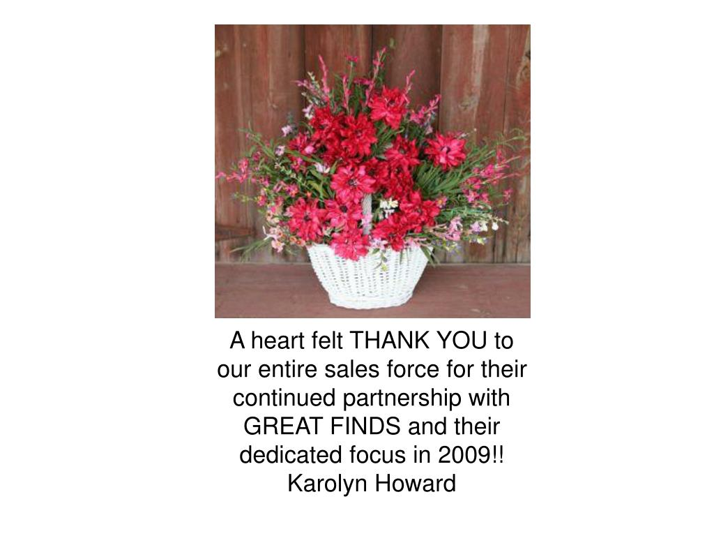 A heart felt THANK YOU to our entire sales force for their continued partnership with GREAT FINDS and their dedicated focus in 2009!!  Karolyn Howard