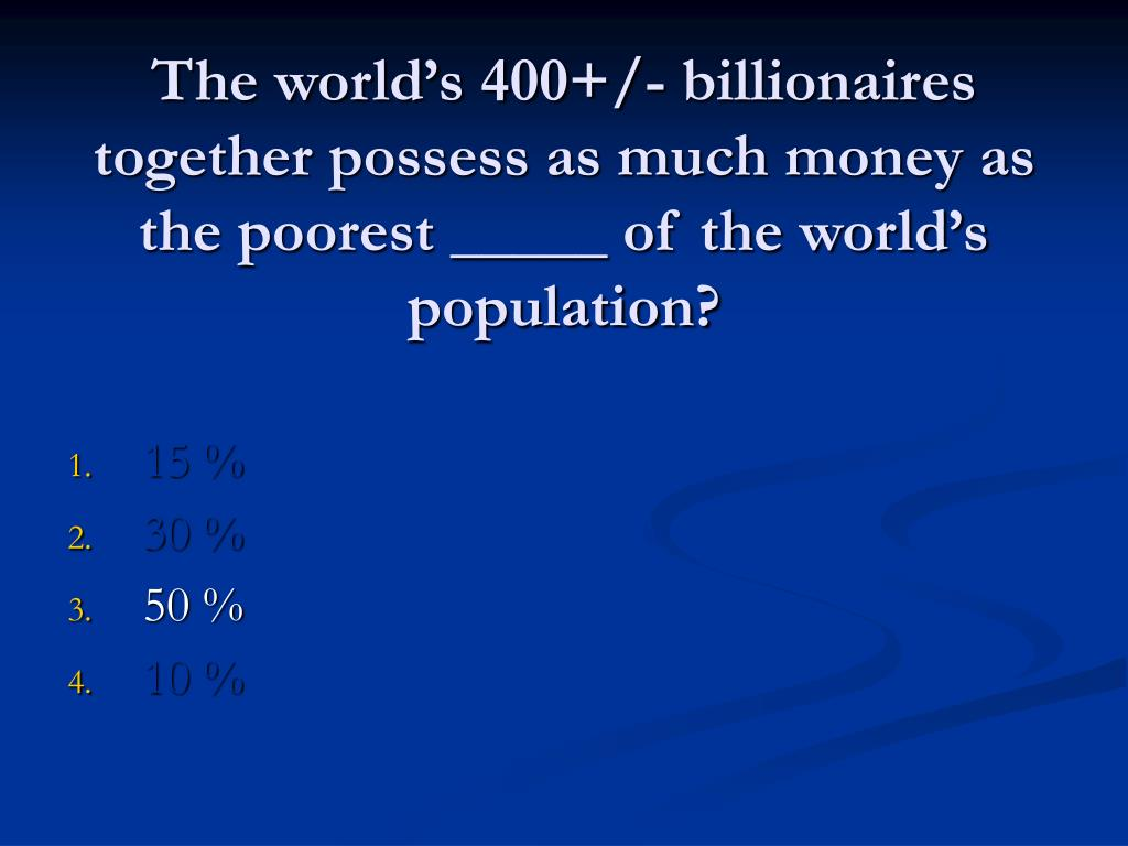 The world's 400+/- billionaires together possess as much money as the poorest _____ of the world's population?