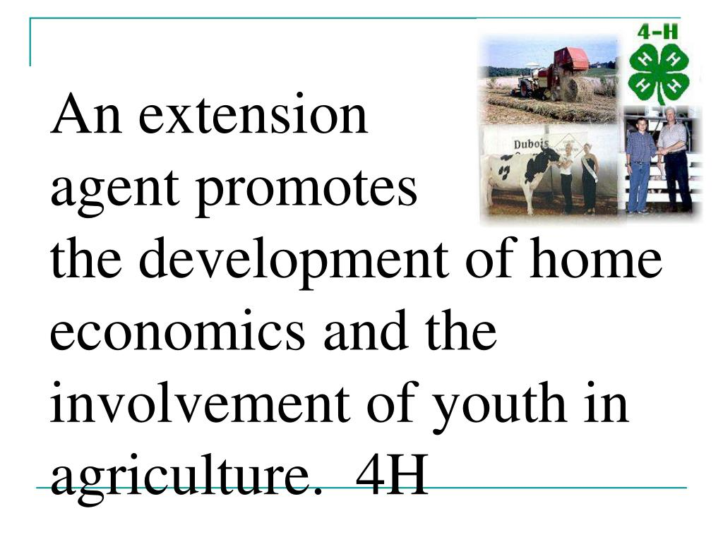 An extension            agent promotes             the development of home economics and the involvement of youth in agriculture.  4H