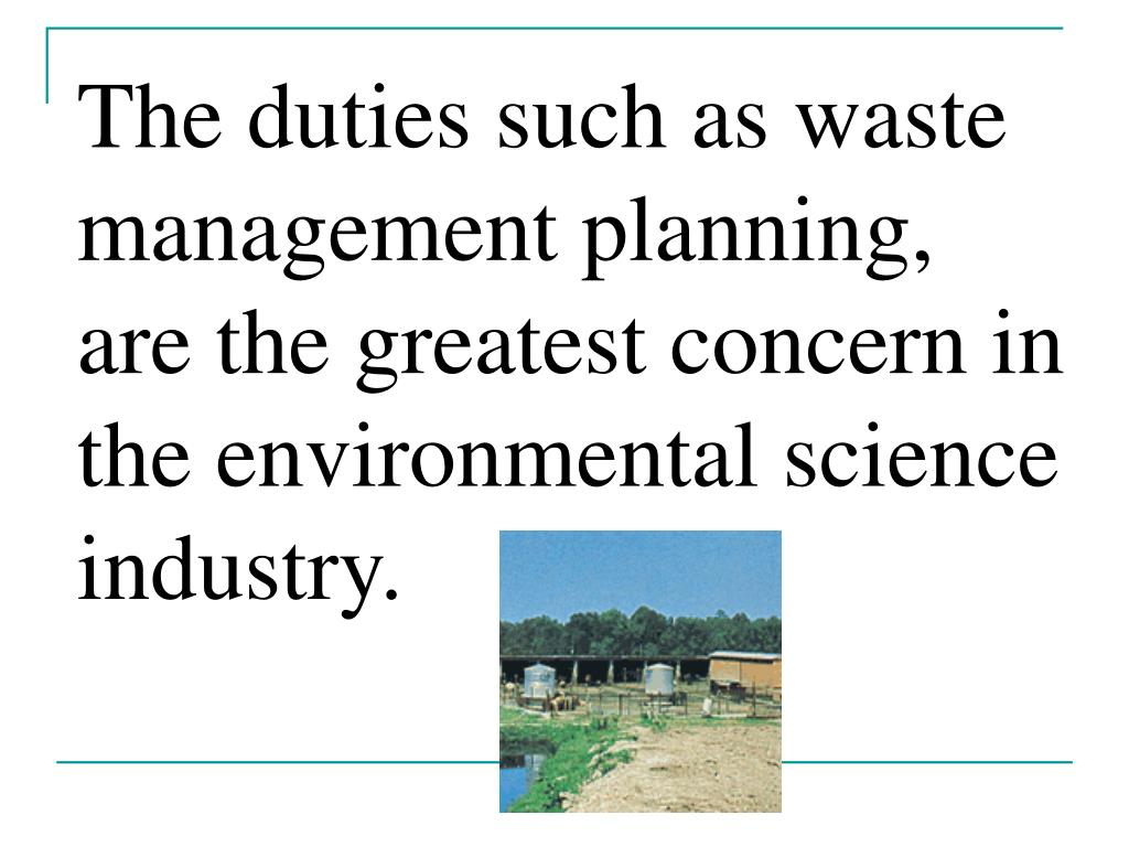 The duties such as waste management planning, are the greatest concern in the environmental science industry.