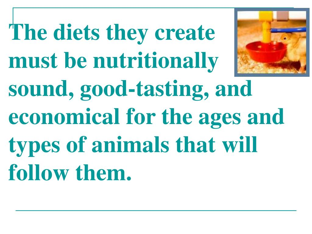 The diets they create     must be nutritionally sound, good-tasting, and economical for the ages and types of animals that will follow them.
