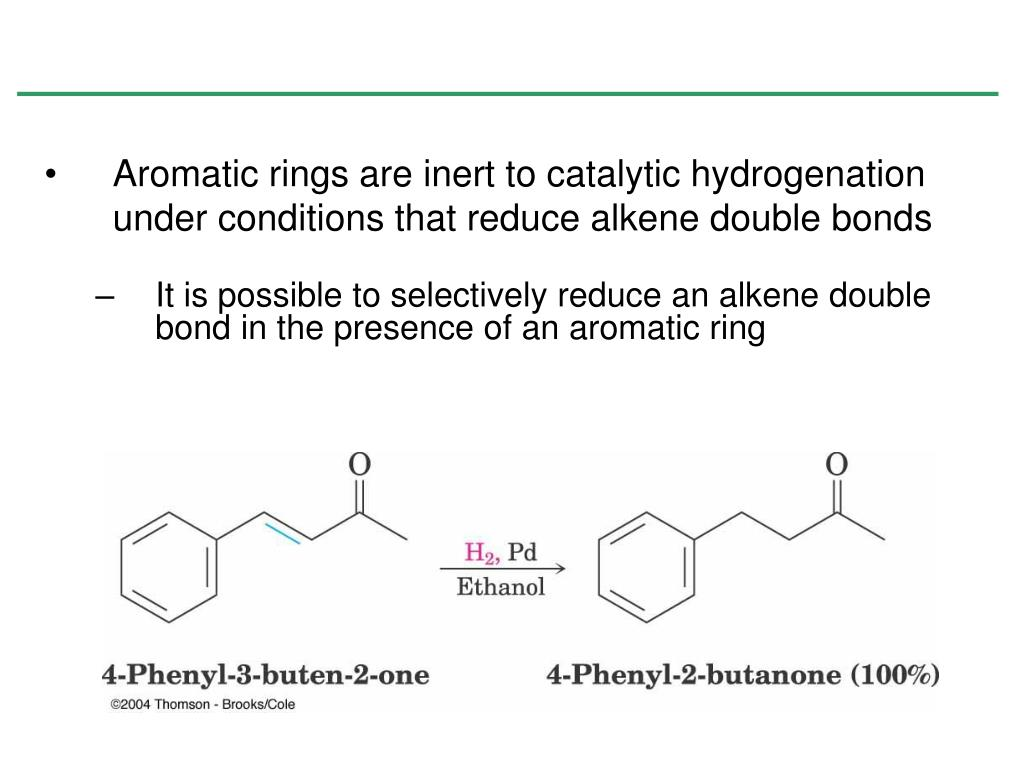 Aromatic rings are inert to catalytic hydrogenation under conditions that reduce alkene double bonds