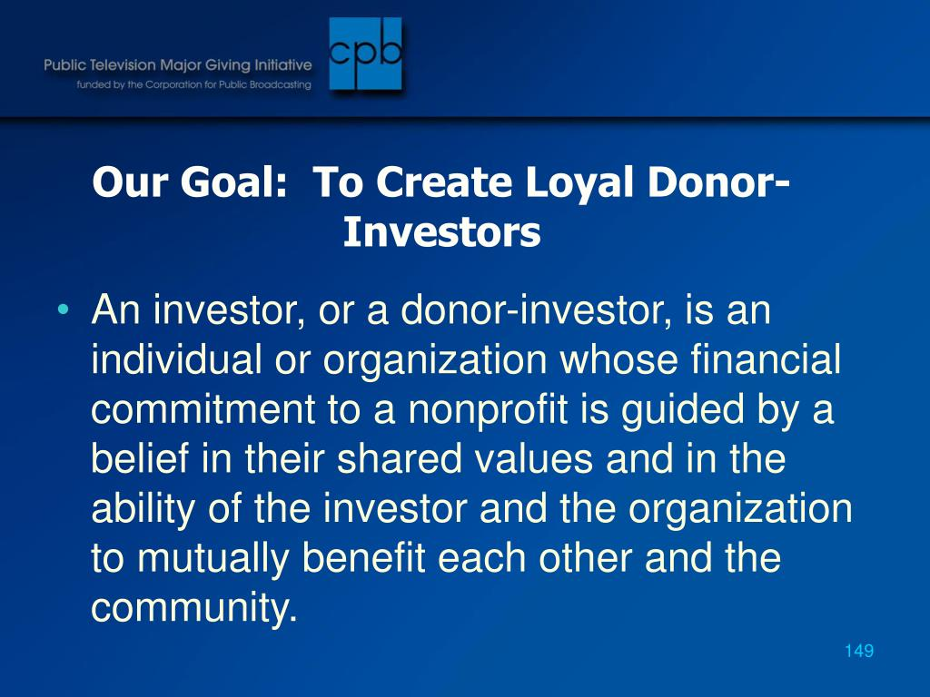 Our Goal:  To Create Loyal Donor-Investors