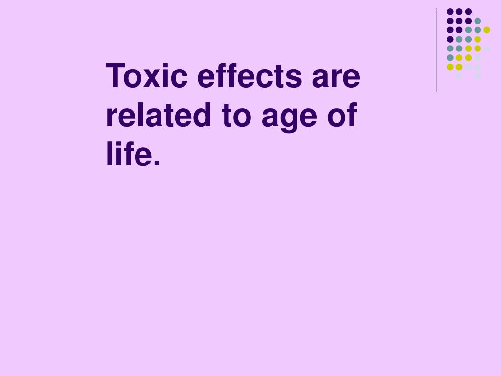 Toxic effects are related to age of life.