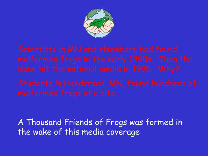 Scientists in MN and elsewhere had found malformed frogs in the early 1990s.  Then the issue hit the...